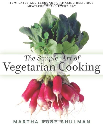 Martha Rose Shulman The Simple Art Of Vegetarian Cooking Templates And Lessons For Making Delicious Meatle