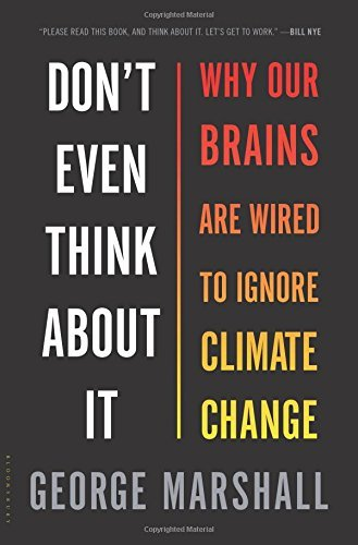 George Marshall Don't Even Think About It Why Our Brains Are Wired To Ignore Climate Change