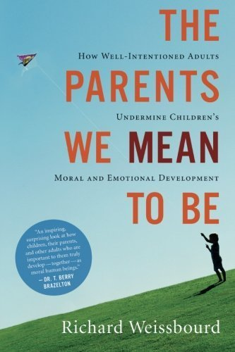 Richard Weissbourd The Parents We Mean To Be How Well Intentioned Adults Undermine Children's