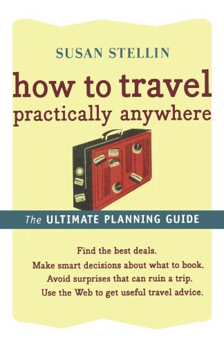 Susan Stellin How To Travel Practically Anywhere The Ultimate Travel Guide