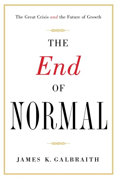 James K. Galbraith The End Of Normal The Great Crisis And The Future Of Growth