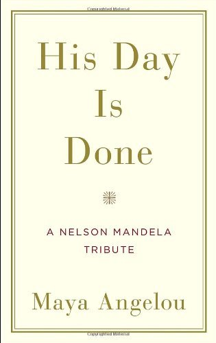 Angelou Maya His Day Is Done A Nelson Mandela Tribute