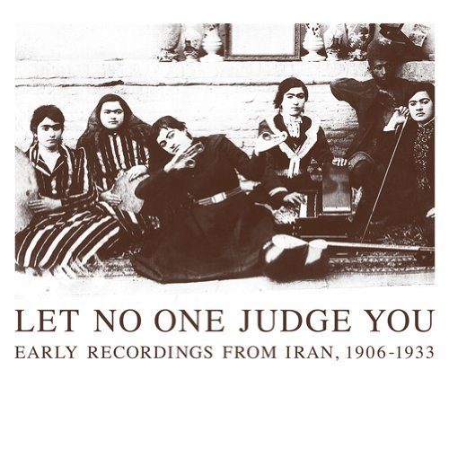Let No One Judge You Early Recordings From Iran 1906 1933 Let No One Judge You Early Recordings From Iran 1906 1933 2 CD