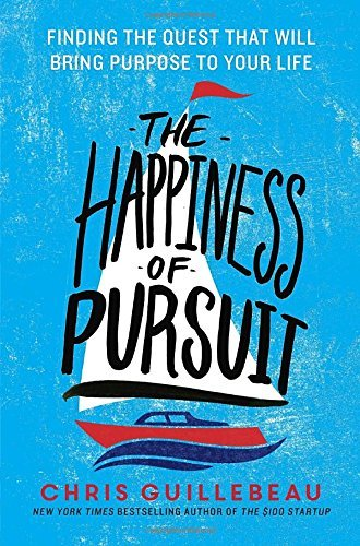 Chris Guillebeau The Happiness Of Pursuit Finding The Quest That Will Bring Purpose To Your