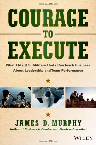 James D. Murphy Courage To Execute What Elite U.S. Military Units Can Teach Business