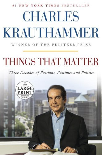 Charles Krauthammer Things That Matter Three Decades Of Passions Pastimes And Politics Large Print