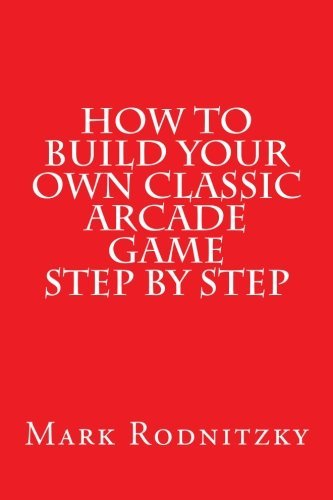 Mark Rodnitzky How To Build Your Own Classic Arcade Game Step By