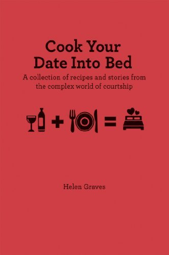Helen Graves Cook Your Date Into Bed A Collection Of Recipes And Stories From The Comp