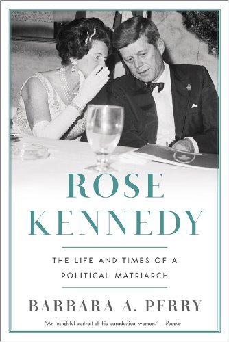 Barbara A. Perry Rose Kennedy The Life And Times Of A Political Matriarch