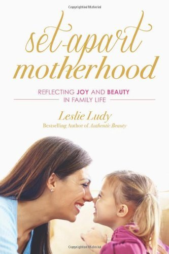 Leslie Ludy Set Apart Motherhood Reflecting Joy And Beauty In Family Life