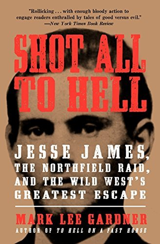 Mark Lee Gardner Shot All To Hell Jesse James The Northfield Raid And The Wild We