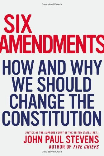 John Paul Stevens Six Amendments How And Why We Should Change The Constitution