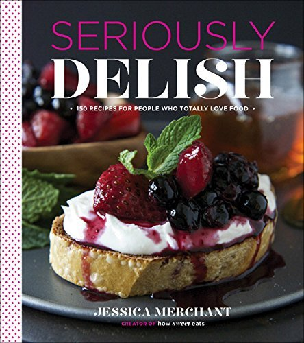 Jessica Merchant Seriously Delish 150 Recipes For People Who Totally Love Food