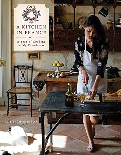 Mimi Thorisson A Kitchen In France A Year Of Cooking In My Farmhouse