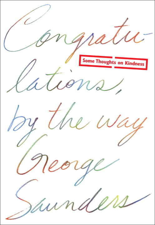 George Saunders Congratulations By The Way Some Thoughts On Kindness