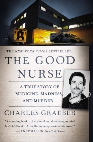 Charles Graeber The Good Nurse A True Story Of Medicine Madness And Murder