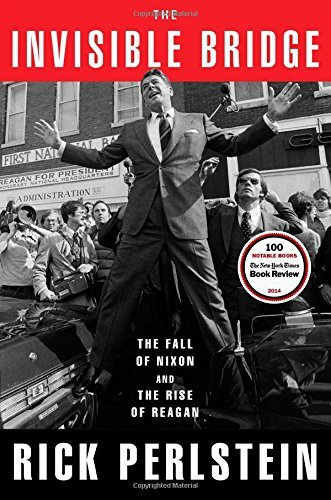 Rick Perlstein The Invisible Bridge The Fall Of Nixon And The Rise Of Reagan
