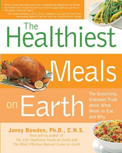 Jonny Bowden The Healthiest Meals On Earth The Surprising Unbiased Truth About What Meals Y