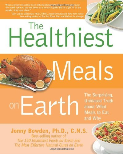 Jonny Bowden The Healthiest Meals On Earth The Surprising Unbiased Truth About What Meals T