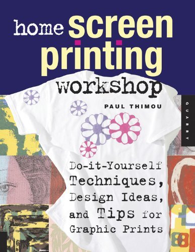 Paul Thimou Home Screen Printing Workshop Do It Yourself Techniques Design Ideas And Tips