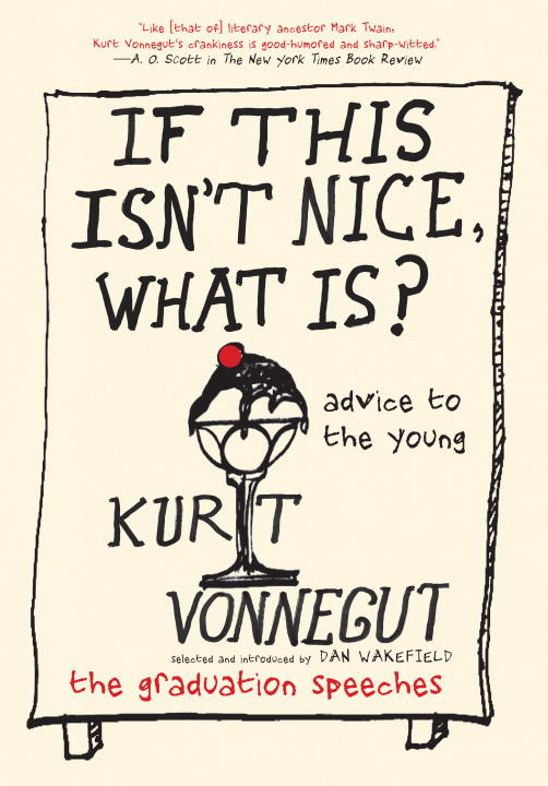 Kurt Vonnegut If This Isn't Nice What Is? Advice To The Young The Graduation Speeches
