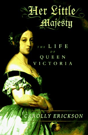 Carolly Erickson Her Little Majesty The Life Of Queen Victoria