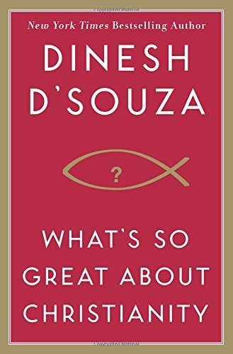 Dinesh D'souza What's So Great About Christianity