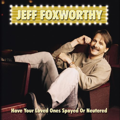 Jeff Foxworthy Have You Loved Ones Spayed Or