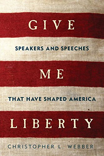 Christopher L. Webber Give Me Liberty Speakers And Speeches That Have Shaped America