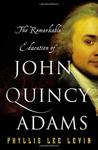 Phyllis Lee Levin The Remarkable Education Of John Quincy Adams