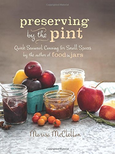 Marisa Mcclellan Preserving By The Pint Quick Seasonal Canning For Small Spaces From The