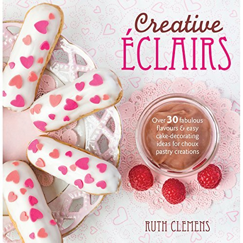 Ruth Clemens Creative Eclairs Over 30 Fabulous Flavours And Easy Cake Decoratin