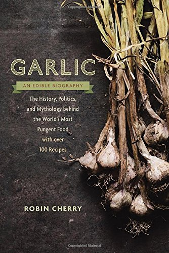 Robin Cherry Garlic An Edible Biography The History Politics And Mythology Behind The W