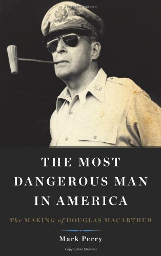 Mark Perry The Most Dangerous Man In America The Making Of Douglas Macarthur
