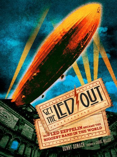 Denny Somach Get The Led Out How Led Zeppelin Became The Biggest Band In The W