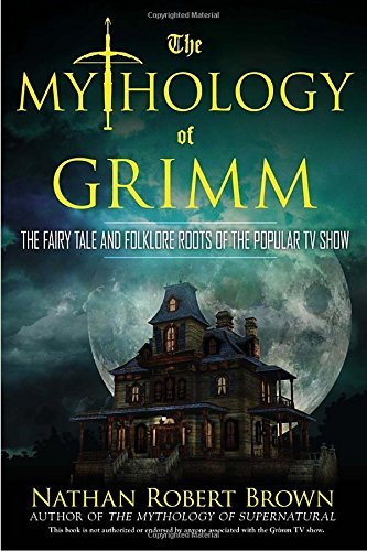 Nathan Robert Brown The Mythology Of Grimm The Fairy Tale And Folklore Roots Of The Popular