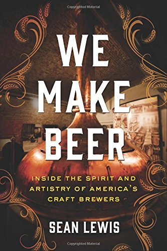 Sean Lewis We Make Beer Inside The Spirit And Artistry Of America's Craft