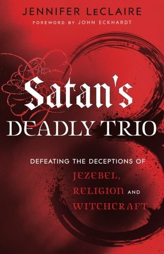 Jennifer Leclaire Satan's Deadly Trio Defeating The Deceptions Of Jezebel Religion And
