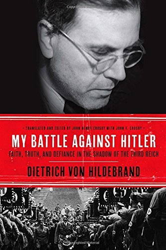 Dietrich Von Hildebrand My Battle Against Hitler Faith Truth And Defiance In The Shadow Of The T