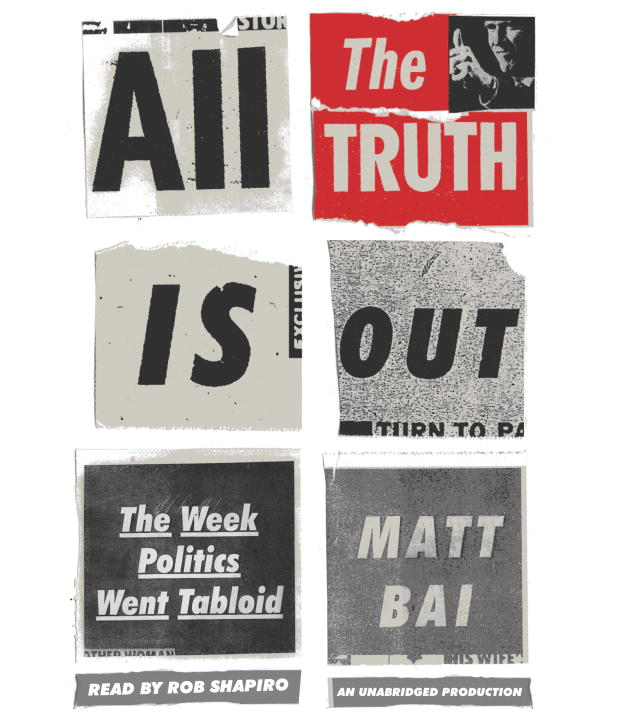 Matt Bai All The Truth Is Out The Week Politics Went Tabloid