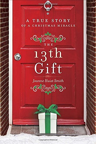 Joanne Huist Smith The 13th Gift A True Story Of A Christmas Miracle