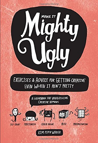 Kim Piper Werker Make It Mighty Ugly Exercises & Advice For Getting Creative Even When