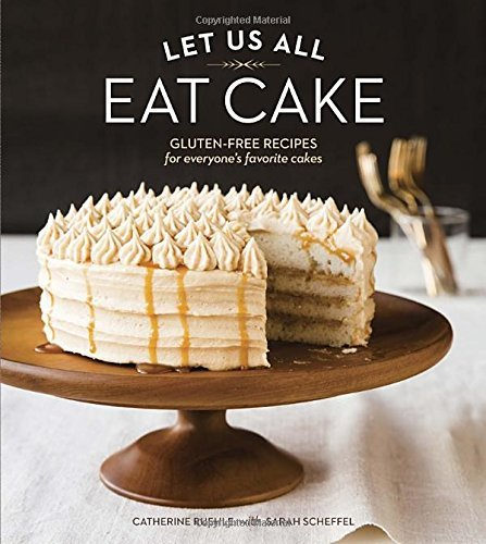Catherine Ruehle Let Us All Eat Cake Gluten Free Recipes For Everyone's Favorite Cakes