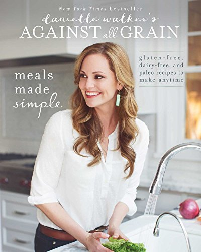 Danielle Walker Danielle Walker's Against All Grain Meals Made Simple Gluten Free Dairy Free And P