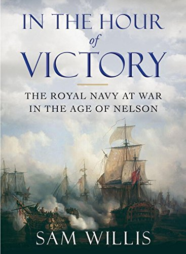 Sam Willis In The Hour Of Victory The Royal Navy At War In The Age Of Nelson