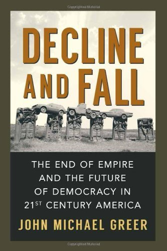 John Michael Greer Decline And Fall The End Of Empire And The Future Of Democracy In