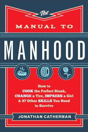 Jonathan Catherman The Manual To Manhood How To Cook The Perfect Steak Change A Tire Imp