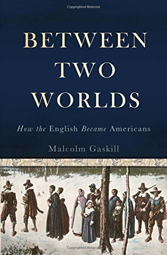 Malcolm Gaskill Between Two Worlds How The English Became Americans