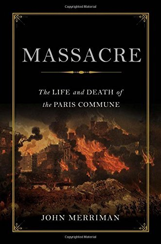 John Merriman Massacre The Life And Death Of The Paris Commune
