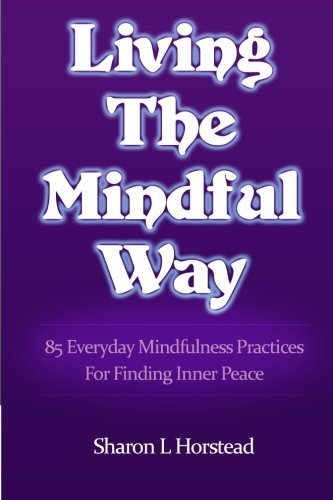 Sharon L. Horstead Living The Mindful Way 85 Everyday Mindfulness Practices For Finding Inn